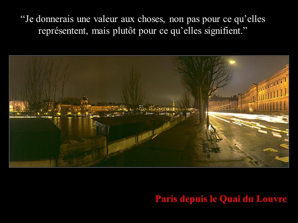 Paris depuis le Quai du Louvre Je donnerais une valeur aux choses, non pas pour ce quelles représentent, mais plutôt pour ce quelles signifient.