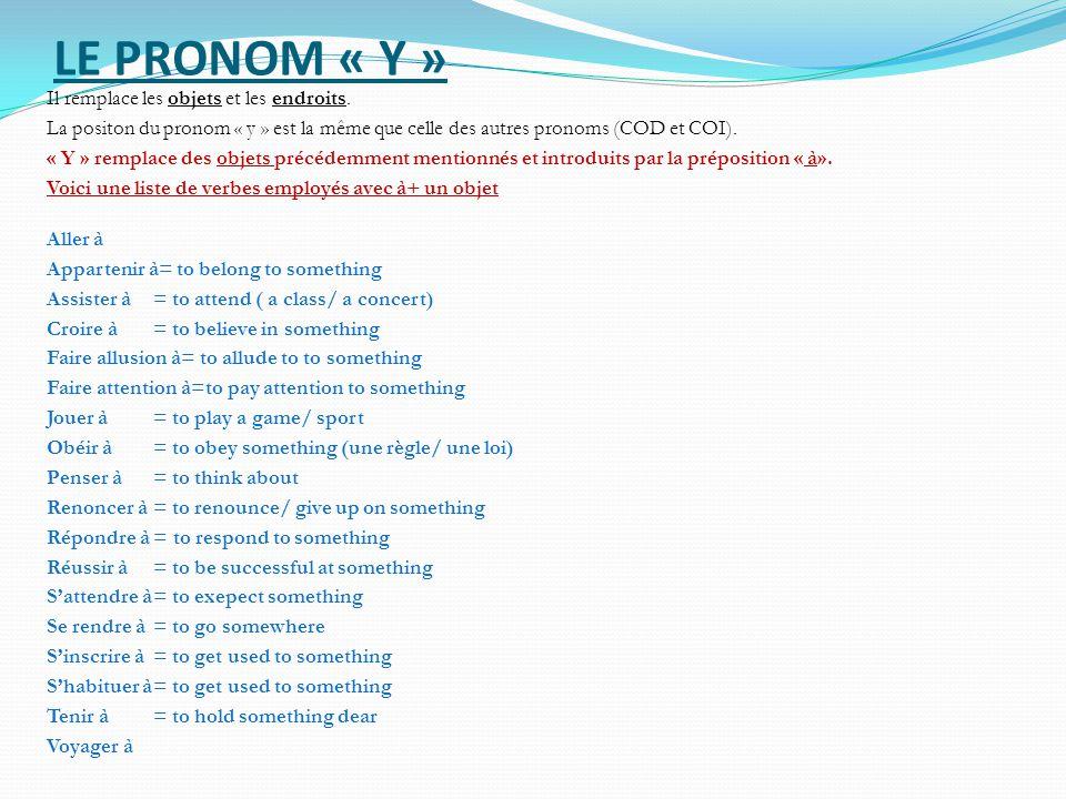 LE PRONOM « Y » Il remplace les objets et les endroits. La positon du pronom « y » est la même que celle des autres pronoms (COD et COI). « Y » rempla