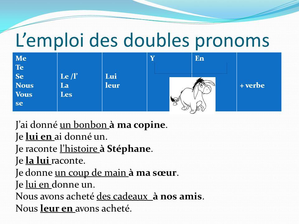Lemploi des doubles pronoms Me Te Se Nous Vous se Le /l La Les Lui leur YEn + verbe Jai donné un bonbon à ma copine. Je lui en ai donné un. Je raconte