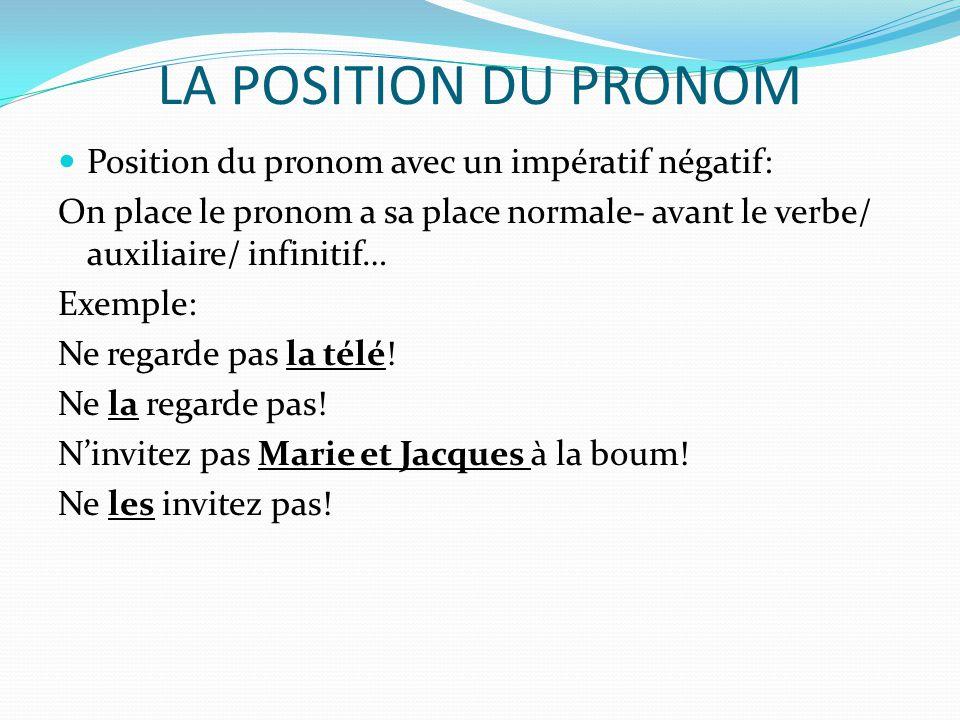 LA POSITION DU PRONOM Position du pronom avec un impératif négatif: On place le pronom a sa place normale- avant le verbe/ auxiliaire/ infinitif… Exem