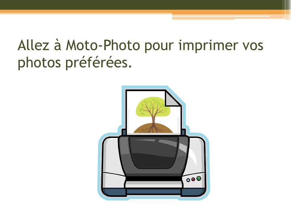 Allez à Moto-Photo pour imprimer vos photos préférées.