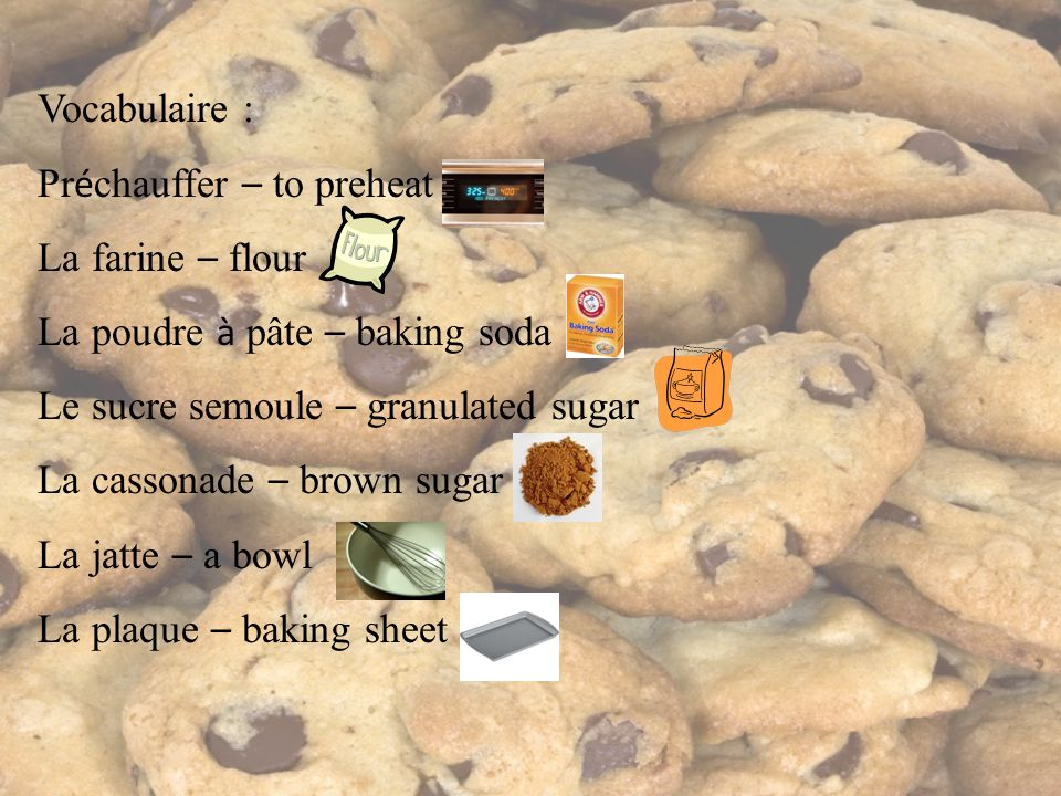 Vocabulaire : Pr é chauffer – to preheat La farine – flour La poudre à pâte – baking soda Le sucre semoule – granulated sugar La cassonade – brown sug