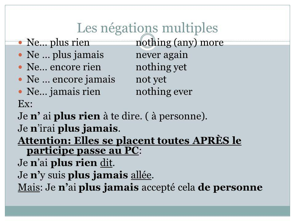 Les négations multiples Ne… plus riennothing (any) more Ne … plus jamaisnever again Ne… encore riennothing yet Ne … encore jamaisnot yet Ne… jamais ri