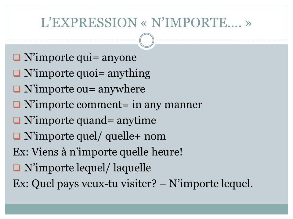 LEXPRESSION « NIMPORTE…. » Nimporte qui= anyone Nimporte quoi= anything Nimporte ou= anywhere Nimporte comment= in any manner Nimporte quand= anytime