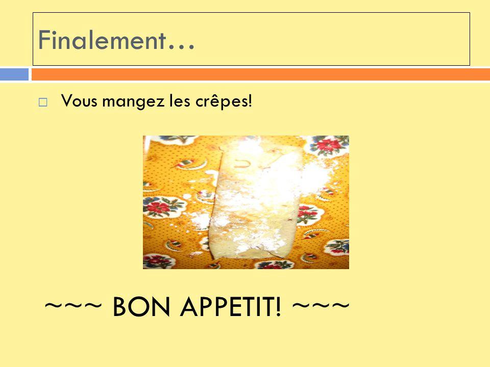 Finalement… Vous mangez les crêpes! ~~~ BON APPETIT! ~~~