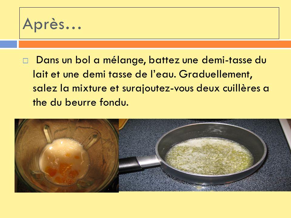 Finalement… Vous battez une tasse de farine tous usages et deux œufs aussi.
