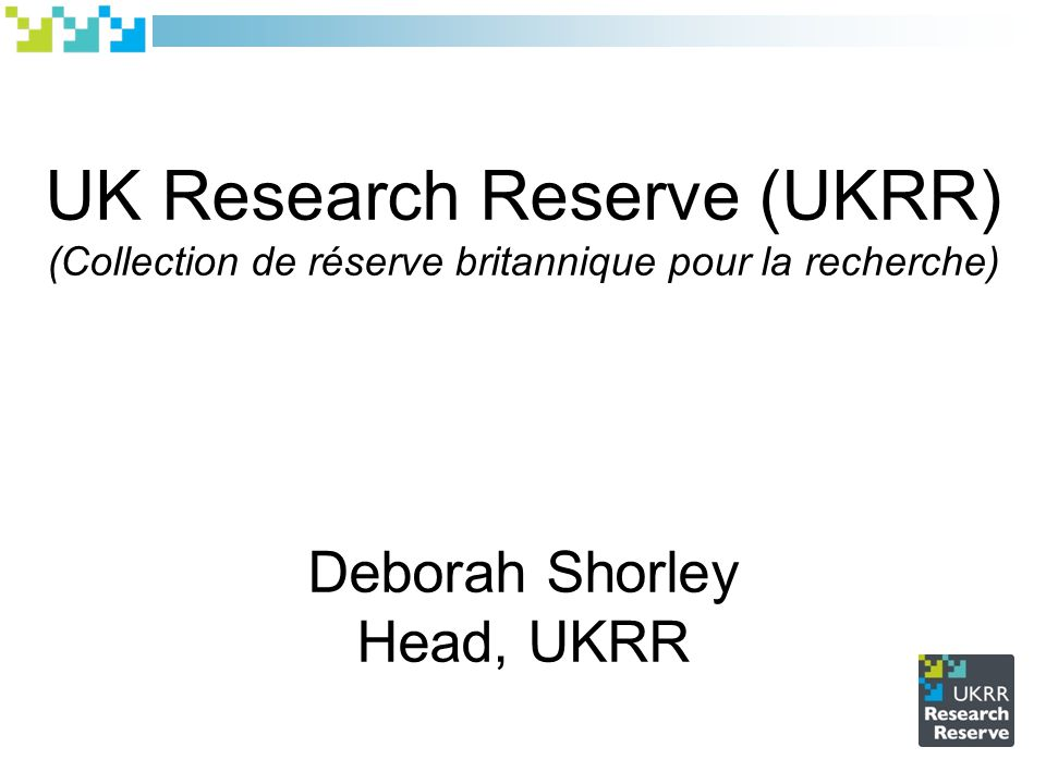 UK Research Reserve (UKRR) (Collection de réserve britannique pour la recherche) Deborah Shorley Head, UKRR
