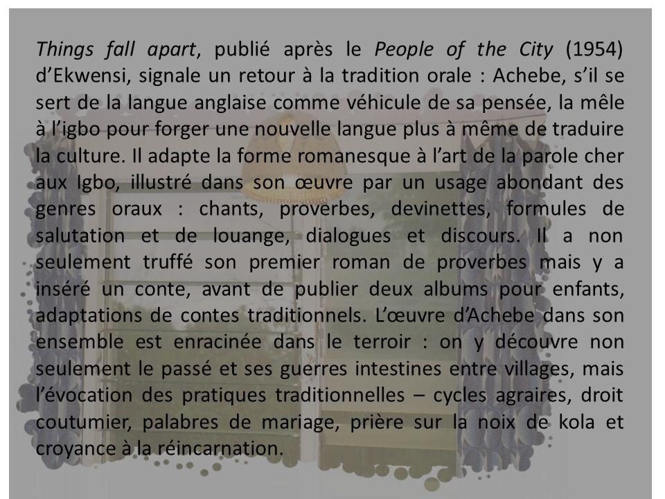 Things fall apart, publié après le People of the City (1954) dEkwensi, signale un retour à la tradition orale : Achebe, sil se sert de la langue angla
