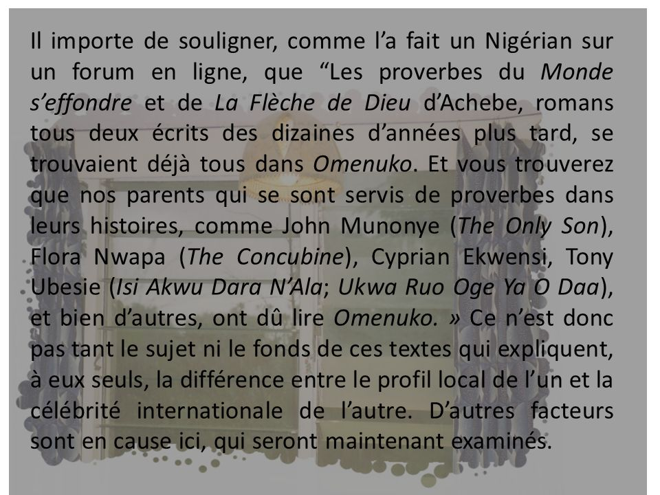Il importe de souligner, comme la fait un Nigérian sur un forum en ligne, que Les proverbes du Monde seffondre et de La Flèche de Dieu dAchebe, romans