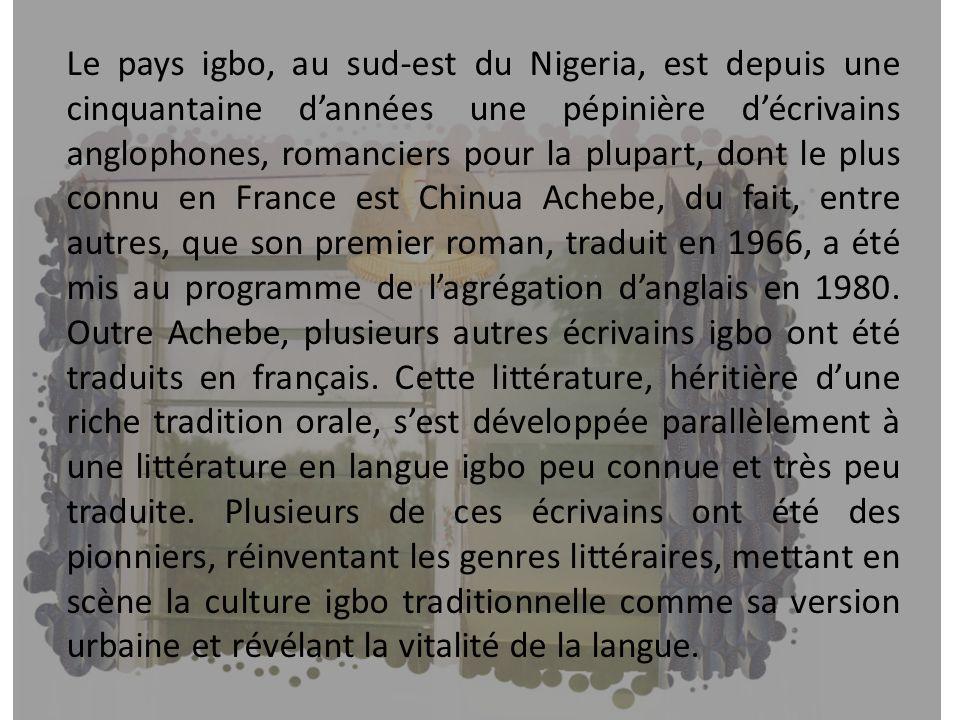 Le pays igbo, au sud-est du Nigeria, est depuis une cinquantaine dannées une pépinière décrivains anglophones, romanciers pour la plupart, dont le plu