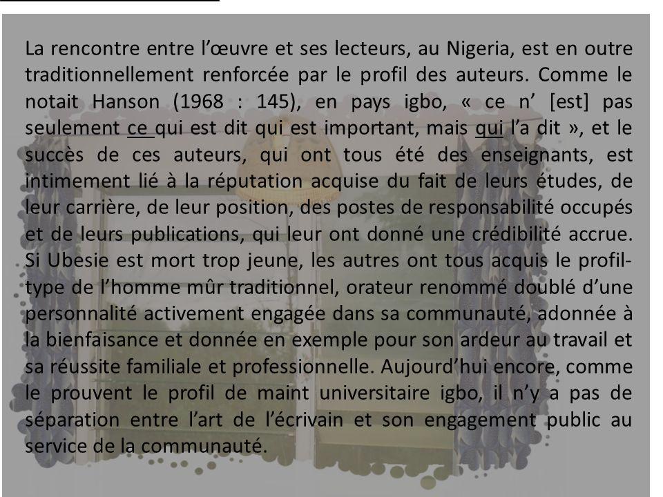 La rencontre entre lœuvre et ses lecteurs, au Nigeria, est en outre traditionnellement renforcée par le profil des auteurs. Comme le notait Hanson (19