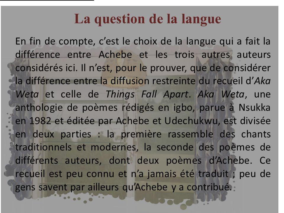 La question de la langue En fin de compte, cest le choix de la langue qui a fait la différence entre Achebe et les trois autres auteurs considérés ici
