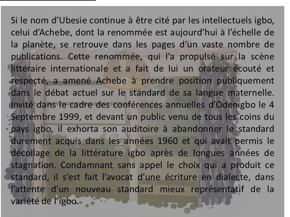Si le nom dUbesie continue à être cité par les intellectuels igbo, celui dAchebe, dont la renommée est aujourdhui à léchelle de la planète, se retrouv