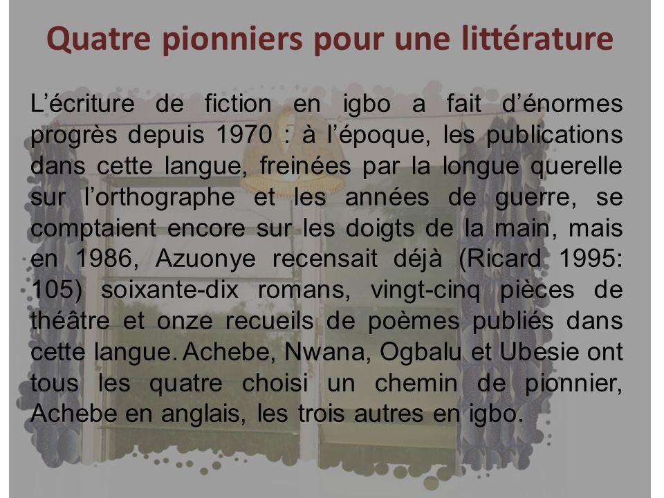 Quatre pionniers pour une littérature Lécriture de fiction en igbo a fait dénormes progrès depuis 1970 : à lépoque, les publications dans cette langue