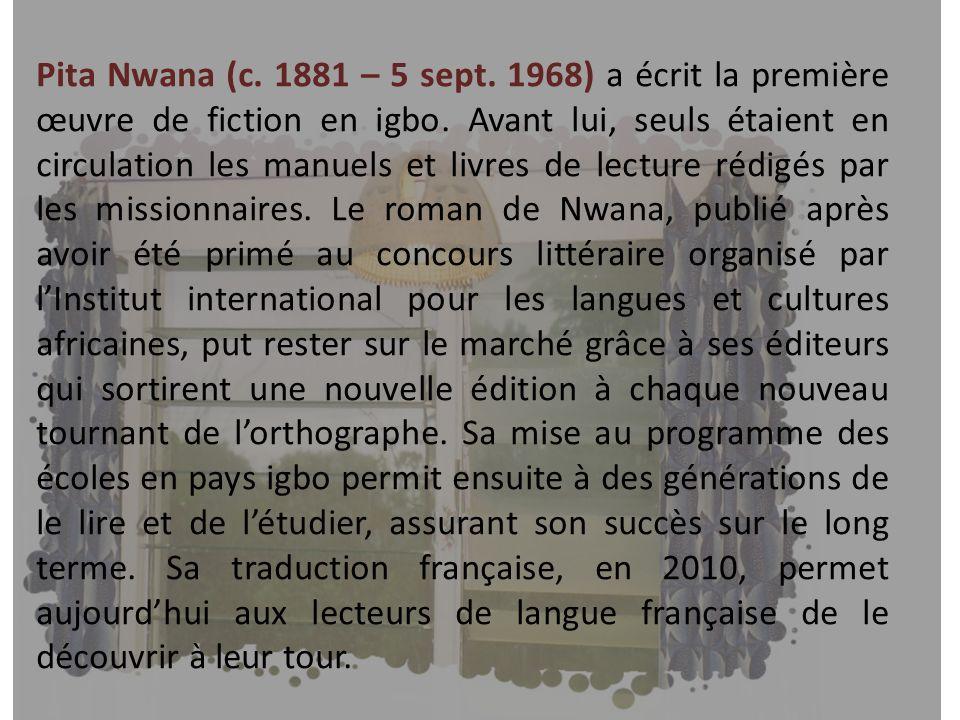 Pita Nwana (c. 1881 – 5 sept. 1968) a écrit la première œuvre de fiction en igbo. Avant lui, seuls étaient en circulation les manuels et livres de lec