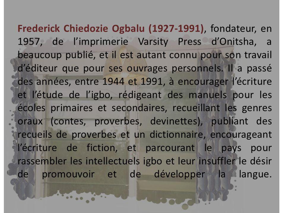 Frederick Chiedozie Ogbalu (1927-1991), fondateur, en 1957, de limprimerie Varsity Press dOnitsha, a beaucoup publié, et il est autant connu pour son