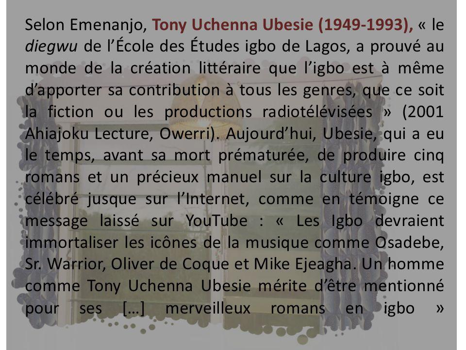 Selon Emenanjo, Tony Uchenna Ubesie (1949-1993), « le diegwu de lÉcole des Études igbo de Lagos, a prouvé au monde de la création littéraire que ligbo