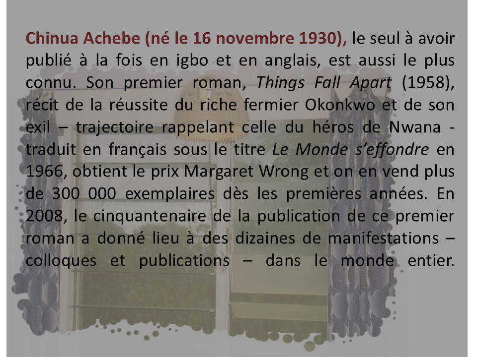 Chinua Achebe (né le 16 novembre 1930), le seul à avoir publié à la fois en igbo et en anglais, est aussi le plus connu. Son premier roman, Things Fal