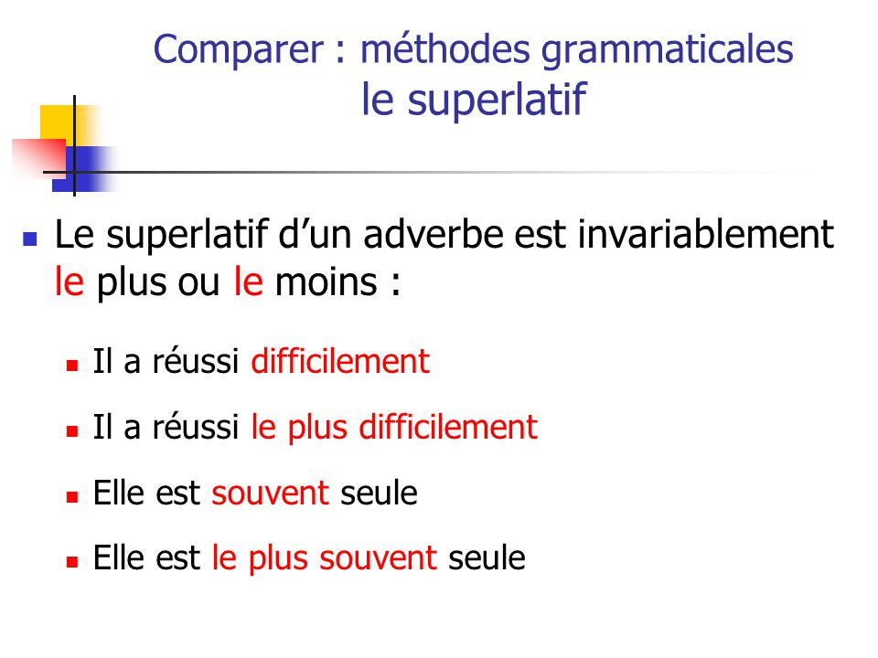 Le superlatif dun adverbe est invariablement le plus ou le moins : Il a réussi difficilement Il a réussi le plus difficilement Elle est souvent seule Elle est le plus souvent seule Comparer : méthodes grammaticales le superlatif