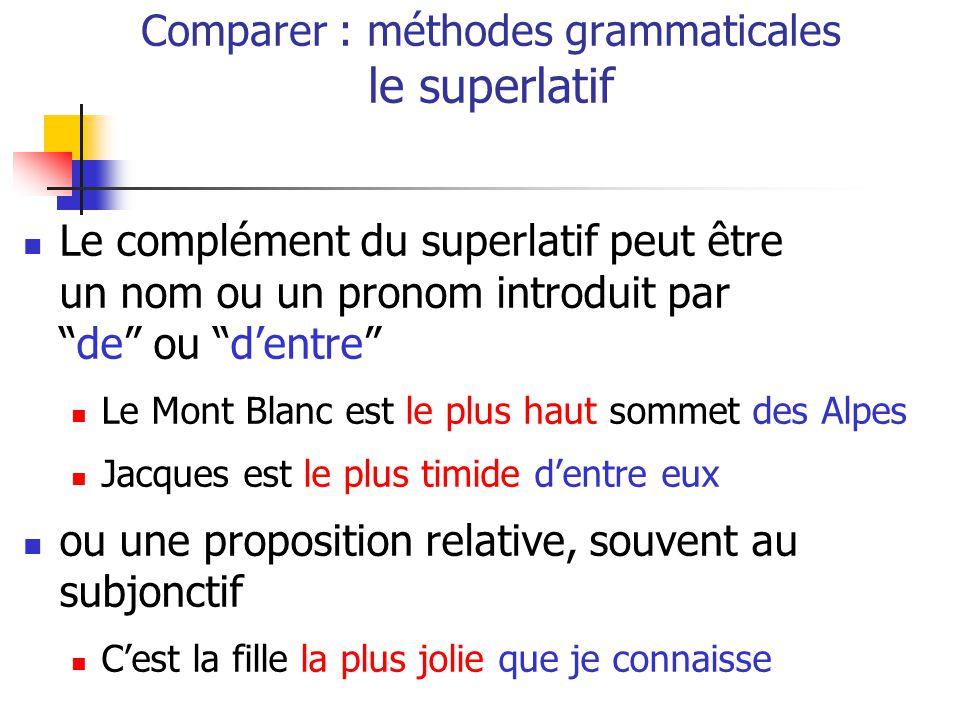 Le complément du superlatif peut être un nom ou un pronom introduit parde ou dentre Le Mont Blanc est le plus haut sommet des Alpes Jacques est le plus timide dentre eux ou une proposition relative, souvent au subjonctif Cest la fille la plus jolie que je connaisse Comparer : méthodes grammaticales le superlatif