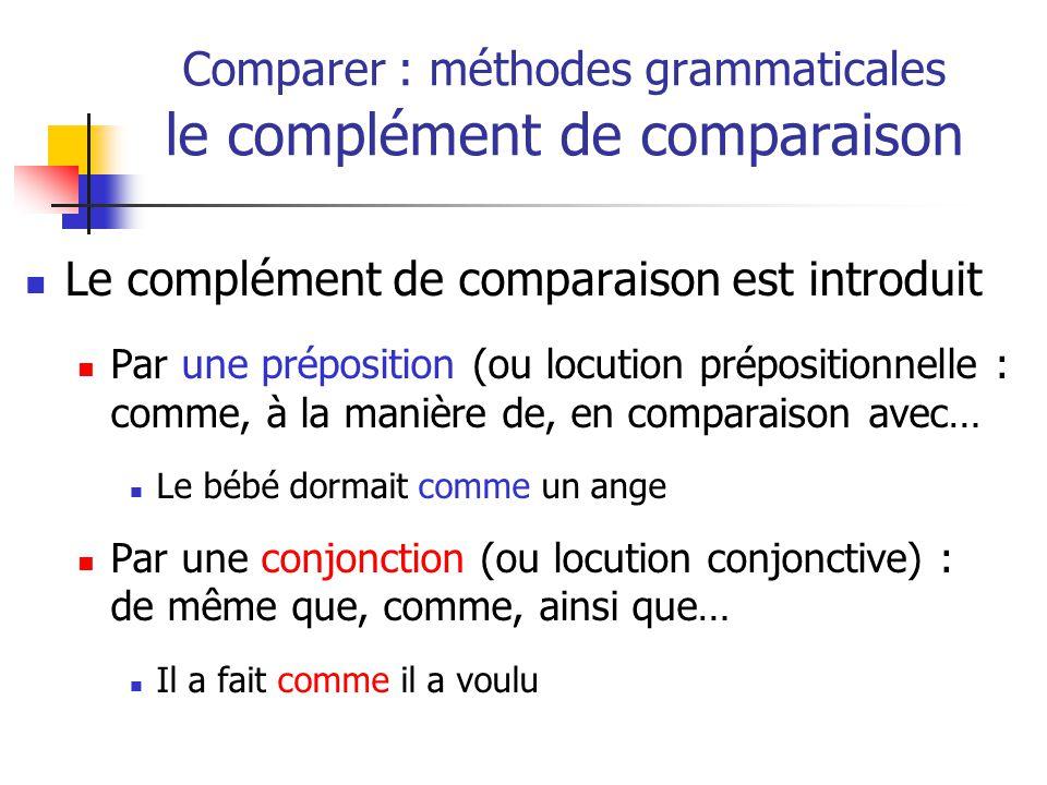 Le complément de comparaison est introduit Par une préposition (ou locution prépositionnelle : comme, à la manière de, en comparaison avec… Le bébé dormait comme un ange Par une conjonction (ou locution conjonctive) : de même que, comme, ainsi que… Il a fait comme il a voulu Comparer : méthodes grammaticales le complément de comparaison