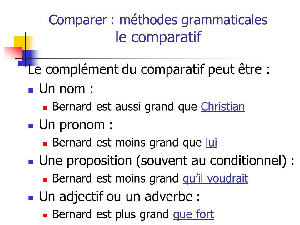 Le complément du comparatif peut être : Un nom : Bernard est aussi grand que Christian Un pronom : Bernard est moins grand que lui Une proposition (souvent au conditionnel) : Bernard est moins grand quil voudrait Un adjectif ou un adverbe : Bernard est plus grand que fort Comparer : méthodes grammaticales le comparatif