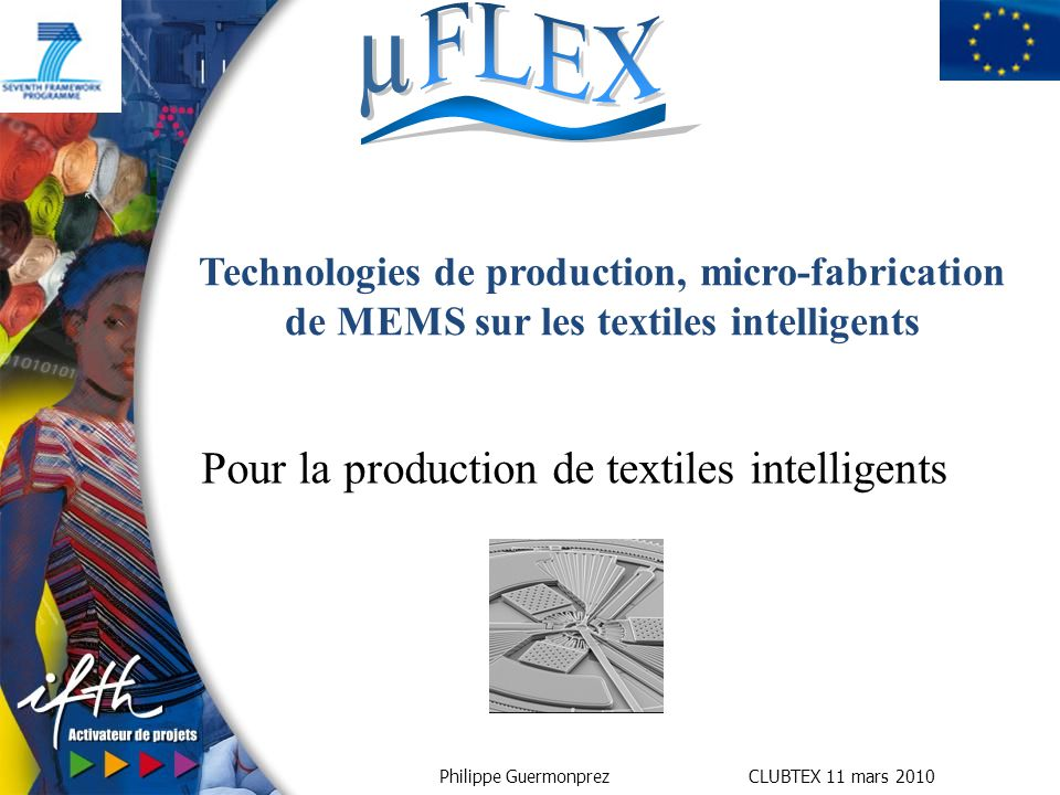 Philippe Guermonprez CLUBTEX 11 mars 2010 Pour la production de textiles intelligents Technologies de production, micro-fabrication de MEMS sur les te