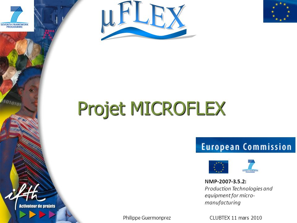 Philippe Guermonprez CLUBTEX 11 mars 2010 Projet MICROFLEX NMP-2007-3.5.2: Production Technologies and equipment for micro- manufacturing