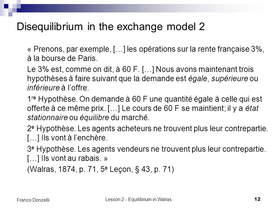 Lesson 2 - Equilibrium in Walras12 Franco Donzelli Disequilibrium in the exchange model 2 « Prenons, par exemple, […] les opérations sur la rente française 3%, à la bourse de Paris.