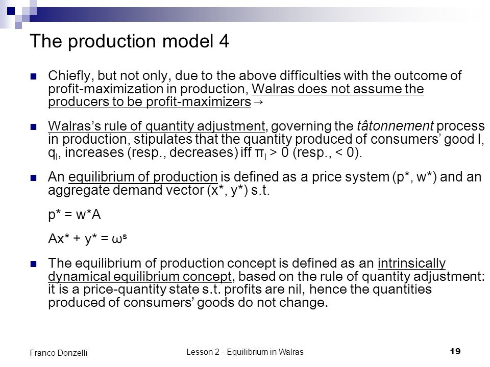 Lesson 2 - Equilibrium in Walras19 Franco Donzelli The production model 4 Chiefly, but not only, due to the above difficulties with the outcome of profit-maximization in production, Walras does not assume the producers to be profit-maximizers Walrass rule of quantity adjustment, governing the tâtonnement process in production, stipulates that the quantity produced of consumers good l, q l, increases (resp., decreases) iff π l > 0 (resp., < 0).