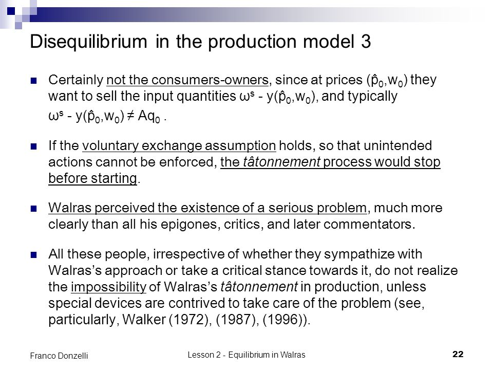 Lesson 2 - Equilibrium in Walras22 Franco Donzelli Disequilibrium in the production model 3 Certainly not the consumers-owners, since at prices (p ̂ 0,w 0 ) they want to sell the input quantities ω s - y(p ̂ 0,w 0 ), and typically ω s - y(p ̂ 0,w 0 ) Aq 0.