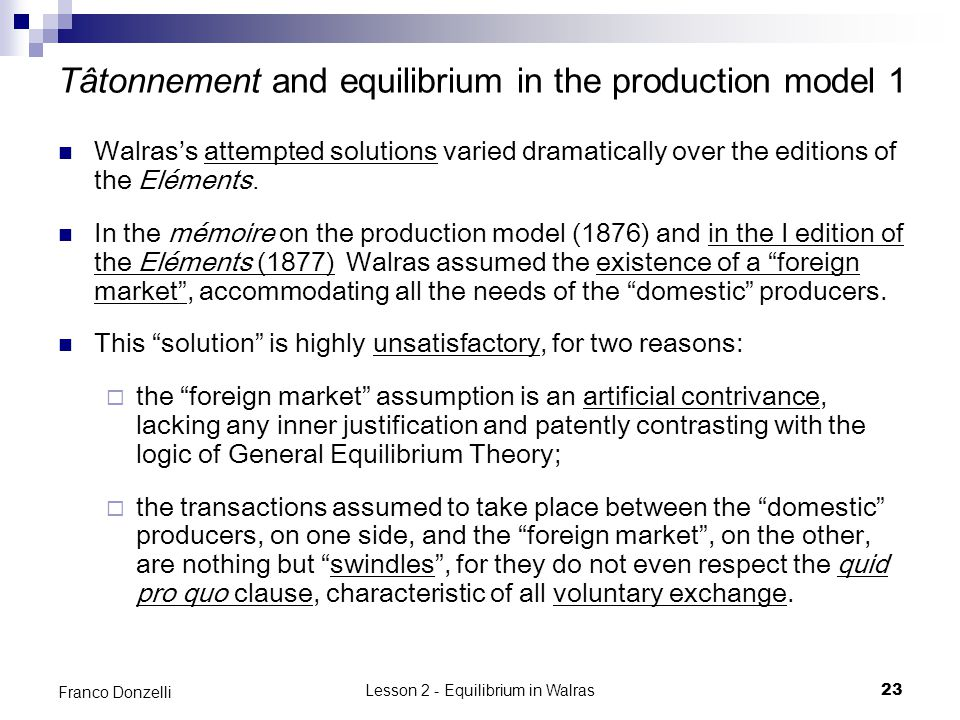 Lesson 2 - Equilibrium in Walras23 Franco Donzelli Tâtonnement and equilibrium in the production model 1 Walrass attempted solutions varied dramatically over the editions of the Eléments.