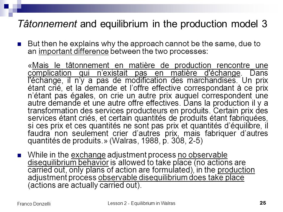 Lesson 2 - Equilibrium in Walras25 Franco Donzelli Tâtonnement and equilibrium in the production model 3 But then he explains why the approach cannot be the same, due to an important difference between the two processes: «Mais le tâtonnement en matière de production rencontre une complication qui nexistait pas en matière d échange.