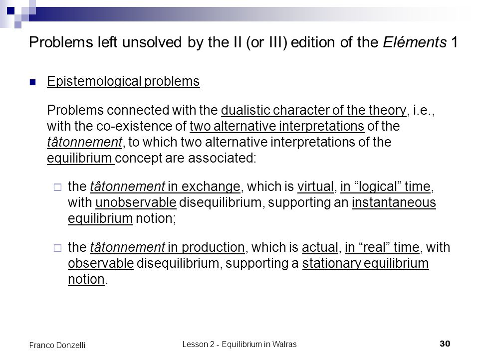 Lesson 2 - Equilibrium in Walras30 Franco Donzelli Problems left unsolved by the II (or III) edition of the Eléments 1 Epistemological problems Problems connected with the dualistic character of the theory, i.e., with the co-existence of two alternative interpretations of the tâtonnement, to which two alternative interpretations of the equilibrium concept are associated: the tâtonnement in exchange, which is virtual, in logical time, with unobservable disequilibrium, supporting an instantaneous equilibrium notion; the tâtonnement in production, which is actual, in real time, with observable disequilibrium, supporting a stationary equilibrium notion.
