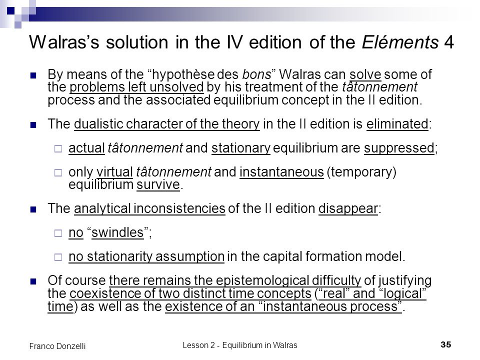 Lesson 2 - Equilibrium in Walras35 Franco Donzelli Walrass solution in the IV edition of the Eléments 4 By means of the hypothèse des bons Walras can solve some of the problems left unsolved by his treatment of the tâtonnement process and the associated equilibrium concept in the II edition.