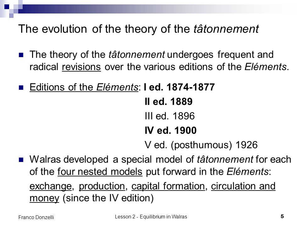 Lesson 2 - Equilibrium in Walras5 Franco Donzelli The evolution of the theory of the tâtonnement The theory of the tâtonnement undergoes frequent and radical revisions over the various editions of the Eléments.