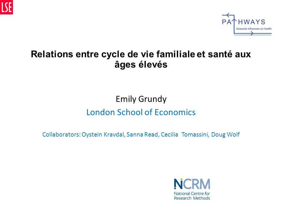 Relations entre cycle de vie familiale et santé aux âges élevés Emily Grundy London School of Economics Collaborators: Oystein Kravdal, Sanna Read, Cecilia Tomassini, Doug Wolf