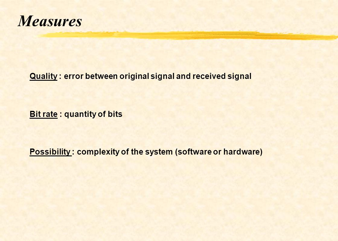 Measures Quality : error between original signal and received signal Bit rate : quantity of bits Possibility : complexity of the system (software or h
