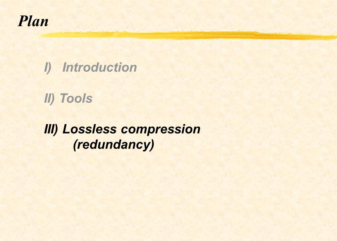 Plan I) Introduction II) Tools III) Lossless compression (redundancy)