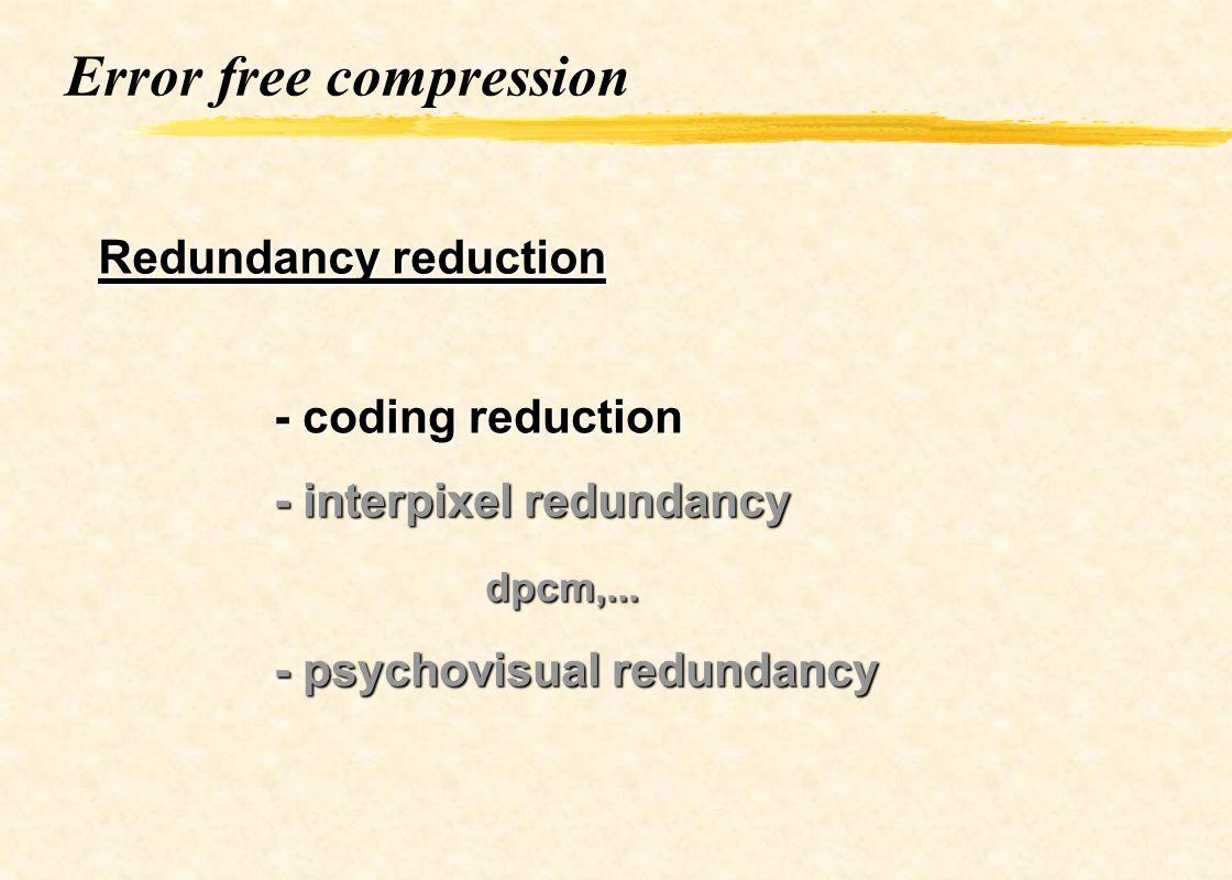 Error free compression Redundancy reduction - coding reduction - interpixel redundancy dpcm,... - psychovisual redundancy
