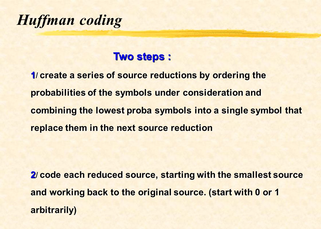 Huffman coding Two steps : 1 / create a series of source reductions by ordering the probabilities of the symbols under consideration and combining the
