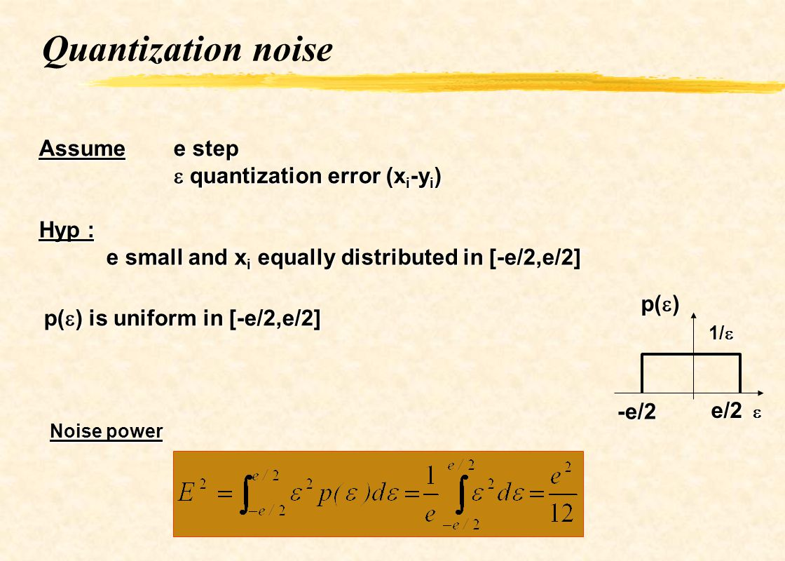 Quantization noise Assume e step quantization error (x i -y i ) quantization error (x i -y i ) Hyp : e small and x i equally distributed in [-e/2,e/2]