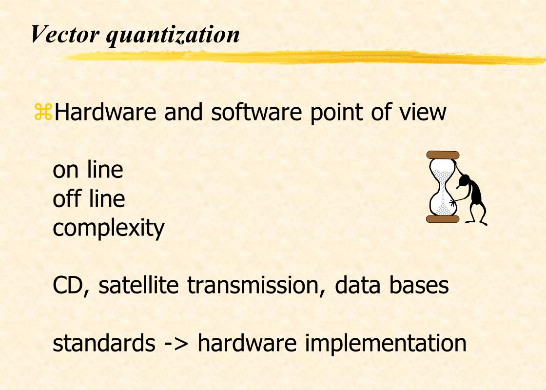 Vector quantization zHardware and software point of view on line off line complexity CD, satellite transmission, data bases standards -> hardware impl