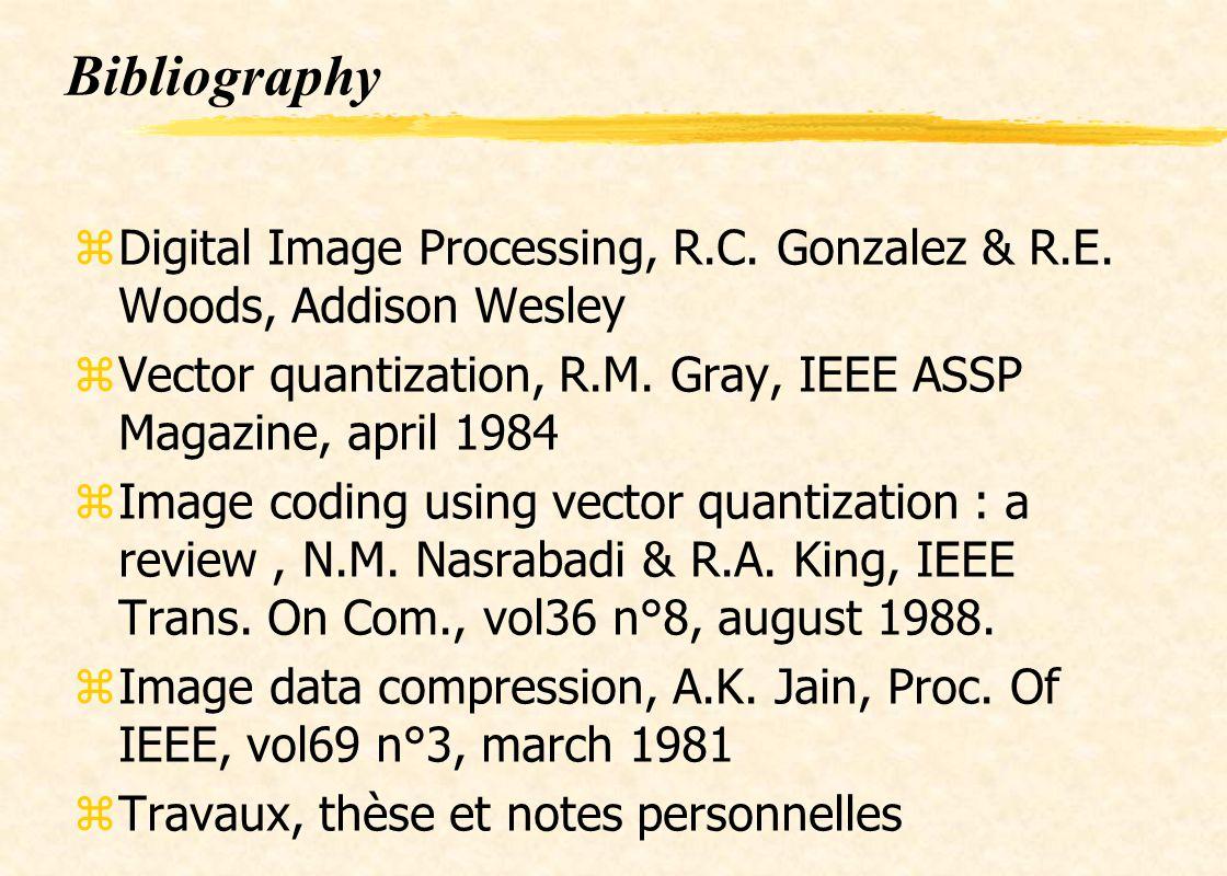 Bibliography zDigital Image Processing, R.C. Gonzalez & R.E. Woods, Addison Wesley zVector quantization, R.M. Gray, IEEE ASSP Magazine, april 1984 zIm
