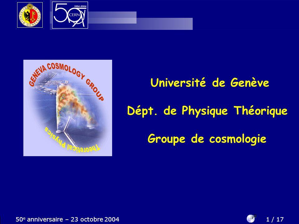 50 e anniversaire – 23 octobre 20042 / 17 Le groupe de cosmologie Nous vous invitons à un extraordinaire voyage dans lespace et le temps...