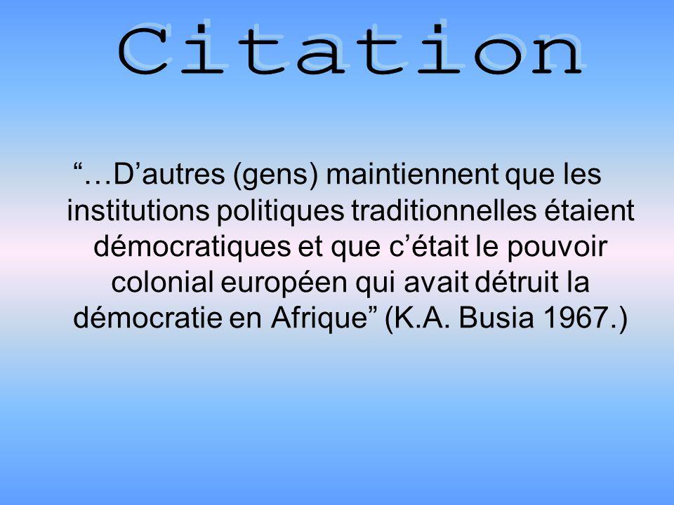…Dautres (gens) maintiennent que les institutions politiques traditionnelles étaient démocratiques et que cétait le pouvoir colonial européen qui avait détruit la démocratie en Afrique (K.A.