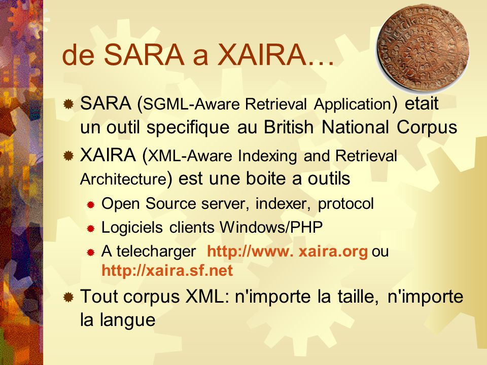 de SARA a XAIRA… SARA ( SGML-Aware Retrieval Application ) etait un outil specifique au British National Corpus XAIRA ( XML-Aware Indexing and Retriev