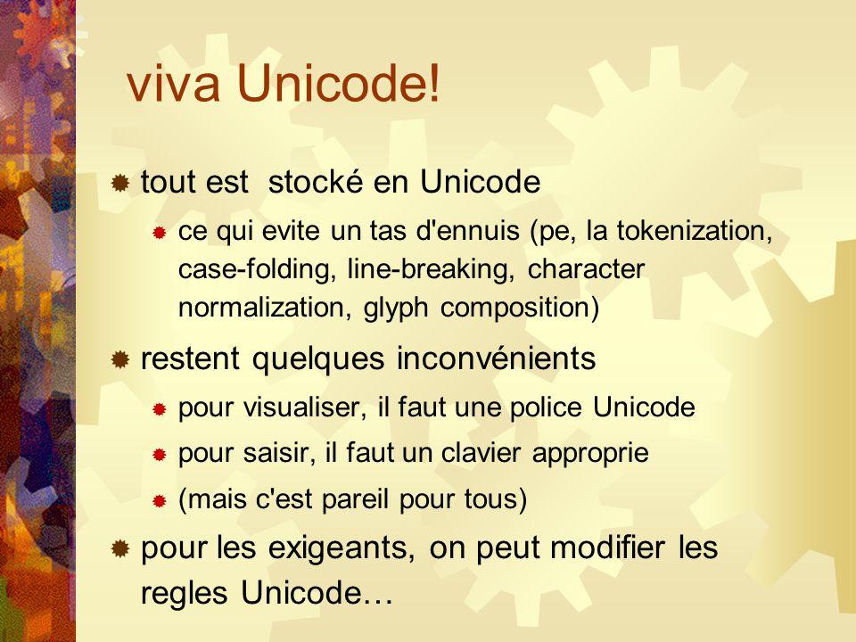 viva Unicode! tout est stocké en Unicode ce qui evite un tas d'ennuis (pe, la tokenization, case-folding, line-breaking, character normalization, glyp