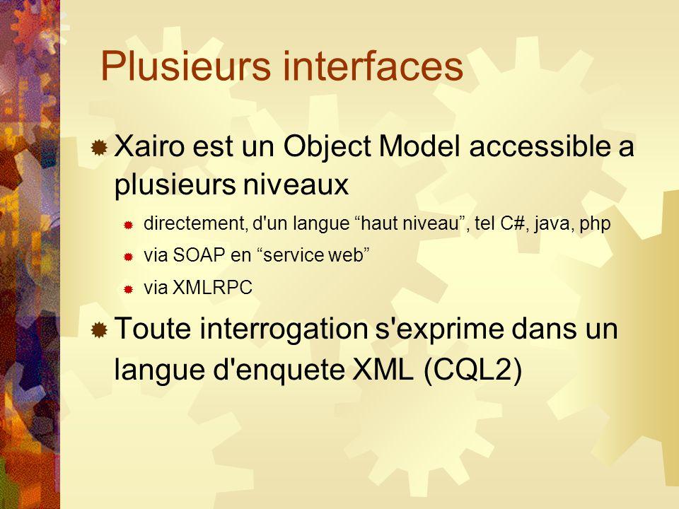 Plusieurs interfaces Xairo est un Object Model accessible a plusieurs niveaux directement, d un langue haut niveau, tel C#, java, php via SOAP en service web via XMLRPC Toute interrogation s exprime dans un langue d enquete XML (CQL2)