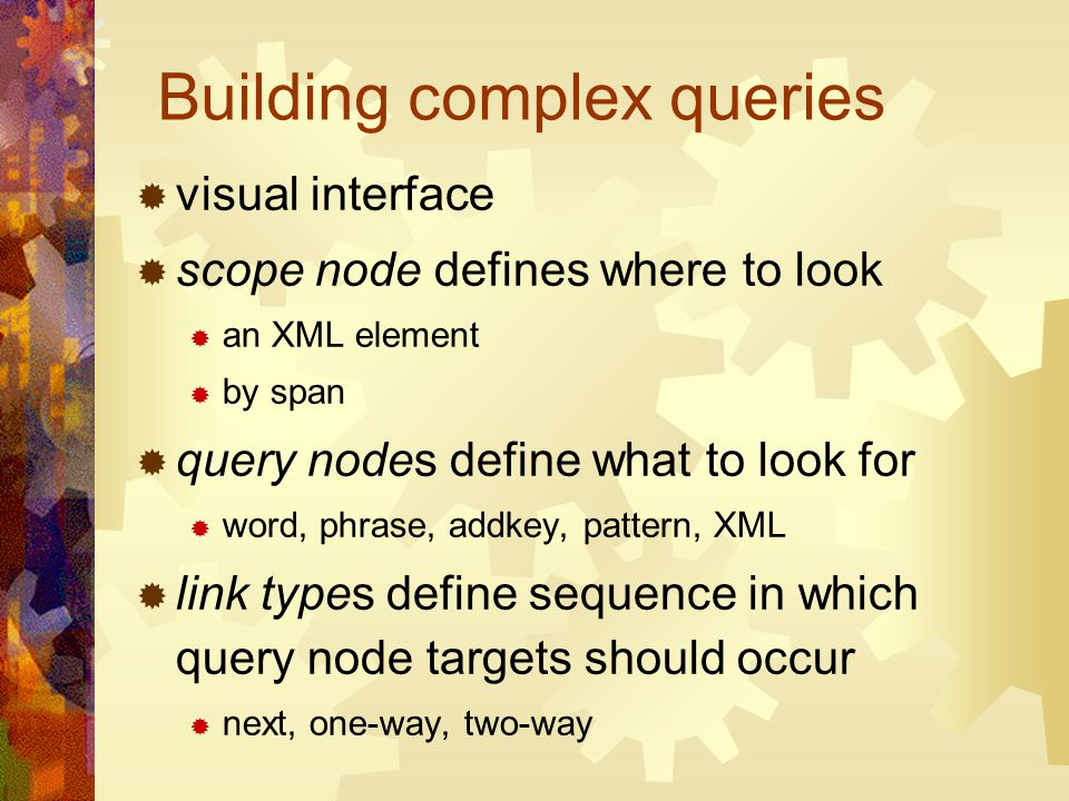 Building complex queries visual interface scope node defines where to look an XML element by span query nodes define what to look for word, phrase, ad